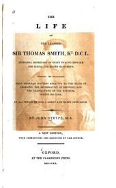 The Life of the Learned Sir Thomas Smith, Kt.D.C.L., Principal Secretary of State to King Edward the Sixth, and Queen Elizabeth: Wherein are Discovered Many Singular Matters Relating to the State of Learning, the Reformation of Religion, and the Transactions of the Kingdom, During His Time. In All which He Had a Great and Happy Influence