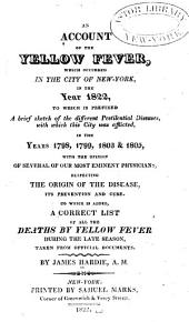 An Account of the Yellow Fever: Which Occurred in the City of New York, in the Year 1822, to which is Prefixed a Brief Sketch of the Different Pestilential Diseases, with which this City was Afflicted, in the Years 1798, 1799, 1803 & 1805, with the Opinion of Several of Our Most Eminent Physicians, Respecting the Origin of the Disease, Its Prevention and Cure. To which is Added, a Correct List of All the Deaths by Yellow Fever During the Late Season, Taken from Official Documents