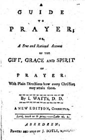 A guide to prayer: or, A free and rational account of the gift, grace and spirit of prayer ... A new edition, corrected