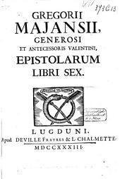 Gregorii Majansii, generosi et antecessoris Valentini, Epistolarum libri sex