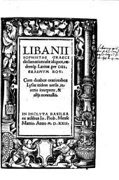 Libanii Sophistae Graeci declamatiunculae aliquot: Cum duabus orationibus Lysiae itidem uersis, incerto interprete, & alijs nonnullis
