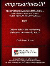 Principios del Comercio Internacional: Una Visión Multidisciplinaria de los Negocios Internacionales. Tomo I: Origen del Estado Moderno y el Sistema de Mercado Actual