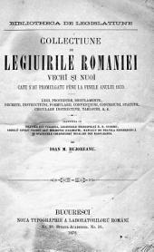 Collectiune de legiuirile Romàniel vechi si cele noul: legi, procedure, regulamente, tratate, conventiunĭ, decrete, instructiunĭ, formulariĭ, tarife, tablourĭ, statute, concesiunĭ, etct, Volumul 1
