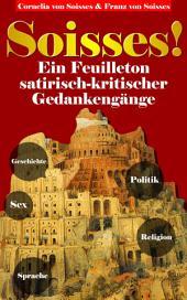 Soisses!: Ein Feuilleton satirisch-kritischer Gedankengänge zu Gesellschaft, Geschichte, Politik, Religion und Sex
