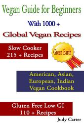 Vegan Guide for Beginners: With 1000 + Global Vegan Recipes: Slow Cooker 215 + Recipes: American, Asian, European, Indian Vegan Cookbook: Gluten Free Low GI 110 +Recipes