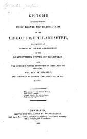 Epitome of Some of the Chief Events and Transactions in the Life of Joseph Lancaster: Containing an Account of the Rise and Progress of the Lancasterian System of Education; and the Author's Future Prospects of Usefulness to Mankind