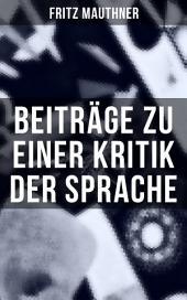Beiträge zu einer Kritik der Sprache: Wesen der Sprache + Zur Psychologie + Zur Sprachwissenschaft + Grammatik und Logik