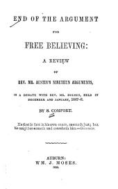 End of the argument for free believing: a review of Rev. Mr. Austin's nineteen arguments, in a debate with Rev. Mr. Holmes, held in December and January, 1847-8