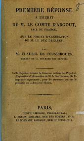 """Première réponse à l'ouvrage intitulé: Observations sur l'écrit publié par M. Clausel de Coussergues contre M. le Duc Decazes par M. le Comte d'Argout ...: Cette réponse termine la troisième édition du """"projet de proposition d'accusation de M. de duc Decazes ..."""