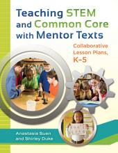 Teaching STEM and Common Core with Mentor Texts: Collaborative Lesson Plans, K–5: Collaborative Lesson Plans, K-5