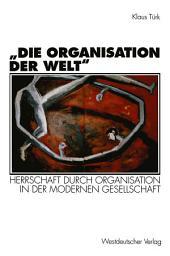 """""""Die Organisation der Welt"""": Herrschaft durch Organisation in der modernen Gesellschaft"""