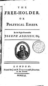 The Free-holder: Or Political Essays. By the Right Honourable Joseph Addison, Esq