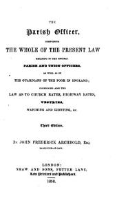 The Parish Officer: Comprising the Whole of the Present Law Relating to the Several Parish and Union Officers, as Well as of the Guardians of the Poor in England, Comprising Also the Law as to Church Rates, Highway Rates, Vestries, Watching and Lighting, &c