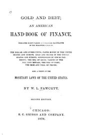 Gold and Debt: An American Hand-book of Finance, with Over Eighty Tables and Diagrams Illustrative of the Following Subjects: the Dollar and Other Units; Paper Money in the United States and Europe; Gold and Silver in the United States and Europe; Suspensions of Specie Payments; the Era of Gold; Values of the Precious Metals; the Era of Debt; the Rise and Fall of Prices; Also, a Digest of the Monetary Laws of the United States