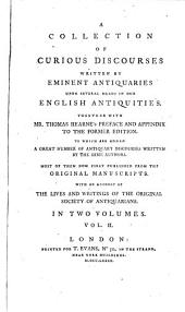 A Collection of Curious Discourses Written by Eminent Antiquaries Upon Several Heads in Our English Antiquities: Together with Mr. Thomas Hearne's Preface and Appendix to the Former Edition. : to which are Added a Great Number of Antiquary Discourses Written by the Same Authors. : Most of Them Now First Published from the Original Manuscripts. : With an Account of the Lives and Writings of the Original Society of Antiquarians..