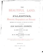 The Beautiful Land: Palestine, Historical, Geographical and Pictorial, Described and Illustrated as it was and as it Now is Along the Lines of Our Saviour's Journeys