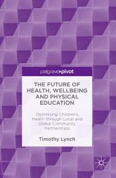 The Future of Health, Wellbeing and Physical Education: Optimising Children's Health through Local and Global Community Partnerships