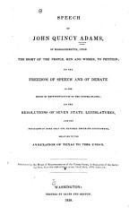 Speech Of John Quincy Adams Of Massachusetts Upon The Right Of The People Men And Women To Petition On The Freedom Of Speech And Debate In The House Of Representatives Of The United States On The Resolutions Of Seven State Legislatures And The Petitions Of More Than One Hundred Thousand Petitioners Relating To The Annexation Of Texas To This Union Book PDF