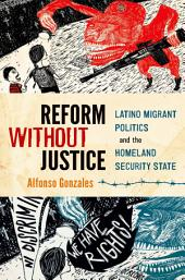 Reform Without Justice: Latino Migrant Politics and the Homeland Security State