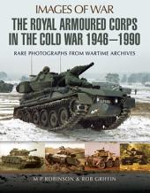 The Royal Armoured Corps in the Cold War 1946 - 1990: Rare Photographs from Wartime Archives