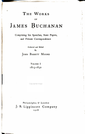 The Works of James Buchanan: Comprising His Speeches, State Papers, and Private Correspondence, Volume 1