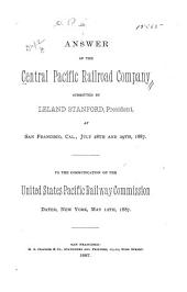 Answer to the Central Pacific Railroad Company Submitted by Leland Stanford, President, at San Francisco, Cal., July 28th and 29th, 1887: To the Communication of the United States Pacific Railway Commission Dated, New York, May 12th, 1887