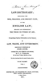 The law-dictionary: explaining the rise, progress, and present state, of the English law; defining and interpreting the terms or words of art; and comprising copious information on the subjects of law, trade, and government, Volume 1