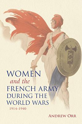 Women and the French Army during the World Wars  1914   1940 PDF