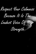 Respect Your Calmness Because It Is the Loudest Voice of Your Strength