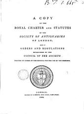A Copy of the Royal Charter and Statutes of the Society of Antiquaries of London: And of Orders and Regulations Established by the Council of the Society. ...