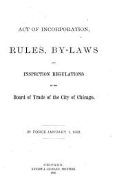 Act of Incorporation, Rules, By-laws and Inspection Regulations of the Board of Trade of the City of Chicago: In Force January 1, 1882