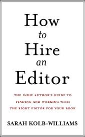 How to Hire an Editor: The Indie Author's Guide to Finding and Hiring the Right Editor for Your Book