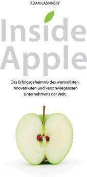 Inside Apple: Das Erfolgsgeheimnis des wertvollsten, innovativsten und verschwiegensten Unternehmensder Welt