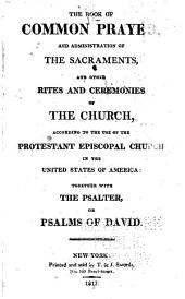 The Book of Common Prayer: And Administration of the Sacraments, and Other Rites and Ceremonies of the Church, According to the Use of the Protestant Episcopal Church in the United States of America: Together with the Psalter, Or Psalms of David