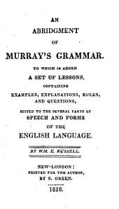 An Abridgement of Murray's Grammar: To which is Added a Set of Lessons, Containing Examples, Explanations, Rules, and Questions, Suited to the Several Parts of Speech and Forms of the English Language