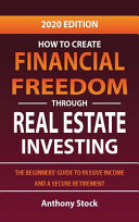 How to Create Financial Freedom Through Real Estate Investing  The Beginners  Guide to Passive Income and a Secure Retirement   2020 Edition