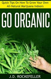 Go Organic: Quick Tips On How to Grow Your Own All-Natural Marijuana Indoors