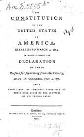 The Constitution of the United States of America, Established March 4, 1789: To which is Added the Declaration of Their Reasons for Separating from this Country, Made in Congress, July 4, 1776. And a Resolution of Congress Expressive of Their High Sense of the Services of Mr. Thomas Paine