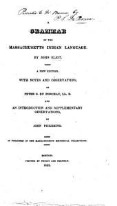 A Grammar of the Massachusetts Indian Language ... a new edition with notes and observations by P. S. Du Ponceau ... and an Introduction and supplementary observations by J. Pickering. As published in the Massachusetts Historical Collection