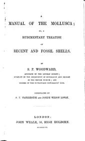 A Manual of the Mollusca; Or, a Rudimentary Treatise of Recent and Fossil Shells: Illustrated by A. N. Waterhouse and Joseph Wilson Lowry, Volume 1