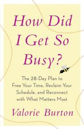 How Did I Get So Busy?: The 28-day Plan to Free Your Time, Reclaim Your Schedule, and Reconnect with What Matters Most