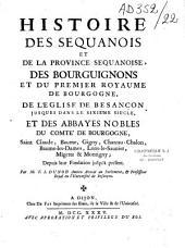 Histoire des Séquanois et de la province Séquanoise, des Bourguignons et du premier royaume de Bourgogne, de l'église de Besançon...: Volume1
