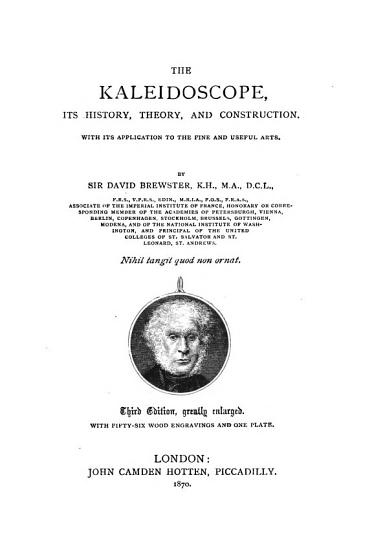 The Kaleidoscope  its history  theory  and construction  with its application to the fine and useful arts     Second edition of  A Treatise on the Kaleidoscope    greatly enlarged  etc PDF