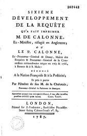 Sixième Développement de la requête qu'a fait imprimer M. de Calonne, ex ministre réfugié en angleterre ; ou le Sr. calonne, ex procureur général de Douay, maître des requêtes et procureur général de la commission extraordinaire érigée, en 1765 et 1766, à Rennes et à St.-Malo, dénoncé à la nation françoise et à la postérité ; et pris à partie par l'ombre de feu M. de la Chalotais
