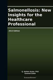 Salmonellosis: New Insights for the Healthcare Professional: 2013 Edition