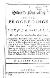 A second narrative of the proceedings at Turners-Hall, the 29th of ... April, 1697. Giving an ... account of all the Proofs G. K. brought out of the Quakers Books ... to prove them guilty of the four great errors he had charged them with, in his printed advertisements; as also the most material speeches he made on every head, ... particularly with reference to G. W[hitehead], T. E[llwood], W. P[enn], J. Penington, etc
