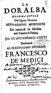 La Doralba dramma civile del signor dottore Bernardino Moscheni da recitarsi in musica nel teatro di Pescia da gl'Accademici Cheti dedicato al ... principe Francesco de' Medici