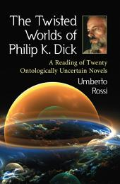 The Twisted Worlds of Philip K. Dick: A Reading of Twenty Ontologically Uncertain Novels