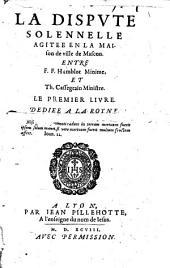 La dispute solennelle agitee en la maison de ville de Mascon. Entre F.F. Humblot minime, et Th. Cassegrain Ministre. Le premier liure. ..