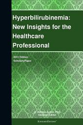 Hyperbilirubinemia: New Insights for the Healthcare Professional: 2011 Edition: ScholarlyPaper